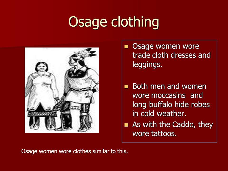 Osage clothing Osage women wore trade cloth dresses and leggings. Osage women wore trade cloth dresses and leggings. Both men and women wore moccasins