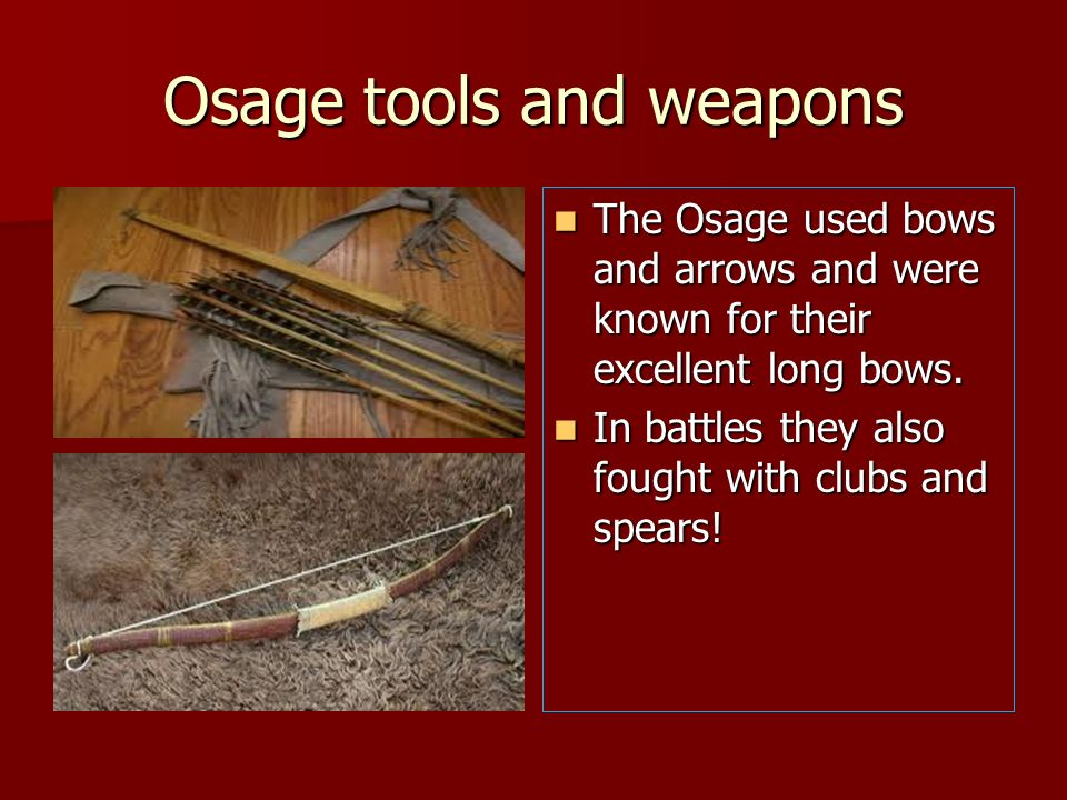 Osage tools and weapons The Osage used bows and arrows and were known for their excellent long bows. The Osage used bows and arrows and were known for