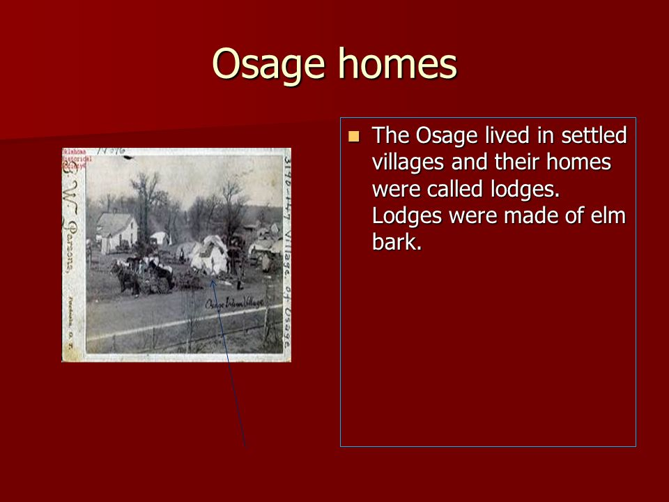 Osage homes The Osage lived in settled villages and their homes were called lodges. Lodges were made of elm bark. The Osage lived in settled villages