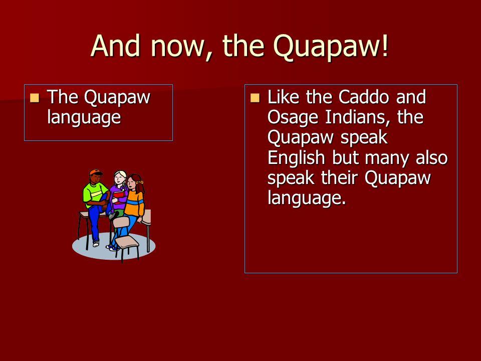 And now, the Quapaw! The Quapaw language The Quapaw language Like the Caddo and Osage Indians, the Quapaw speak English but many also speak their Quap