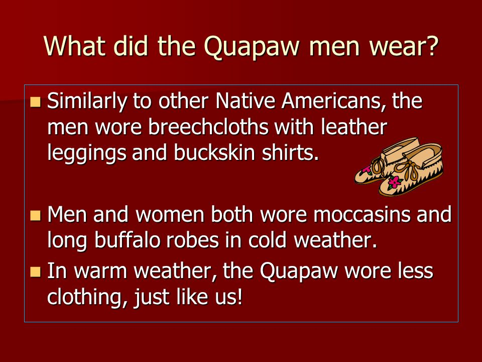 What did the Quapaw men wear? Similarly to other Native Americans, the men wore breechcloths with leather leggings and buckskin shirts. Similarly to o