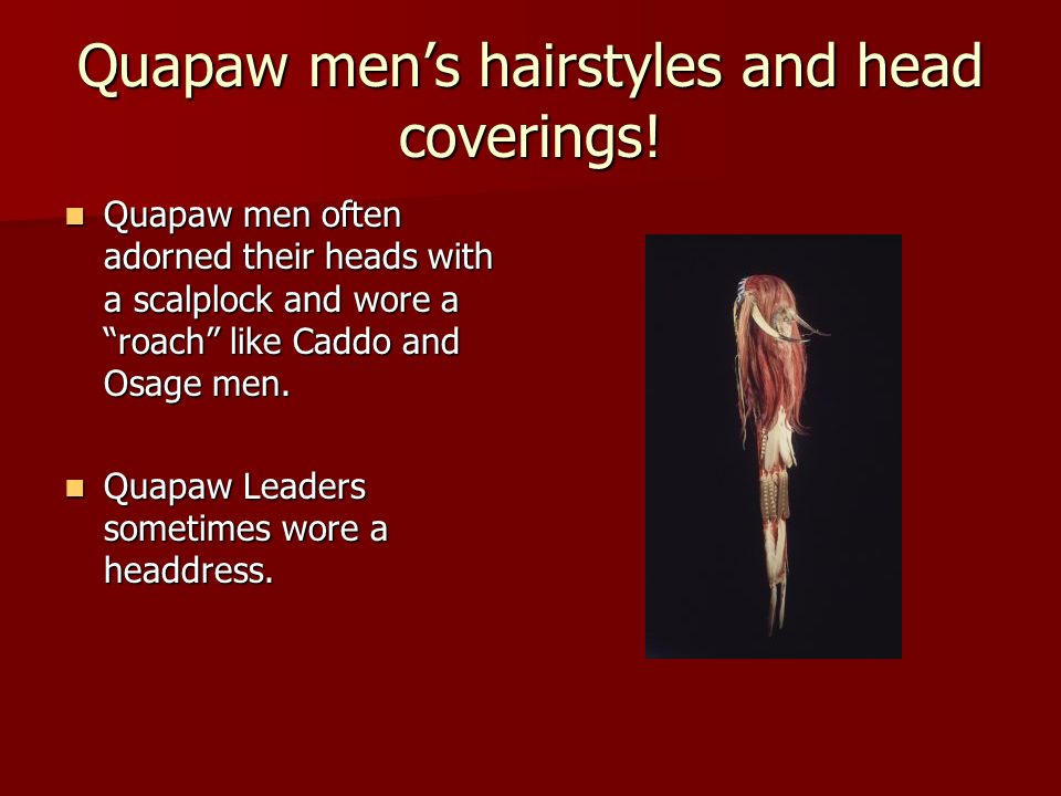 Quapaw mens hairstyles and head coverings! Quapaw men often adorned their heads with a scalplock and wore a roach like Caddo and Osage men. Quapaw men