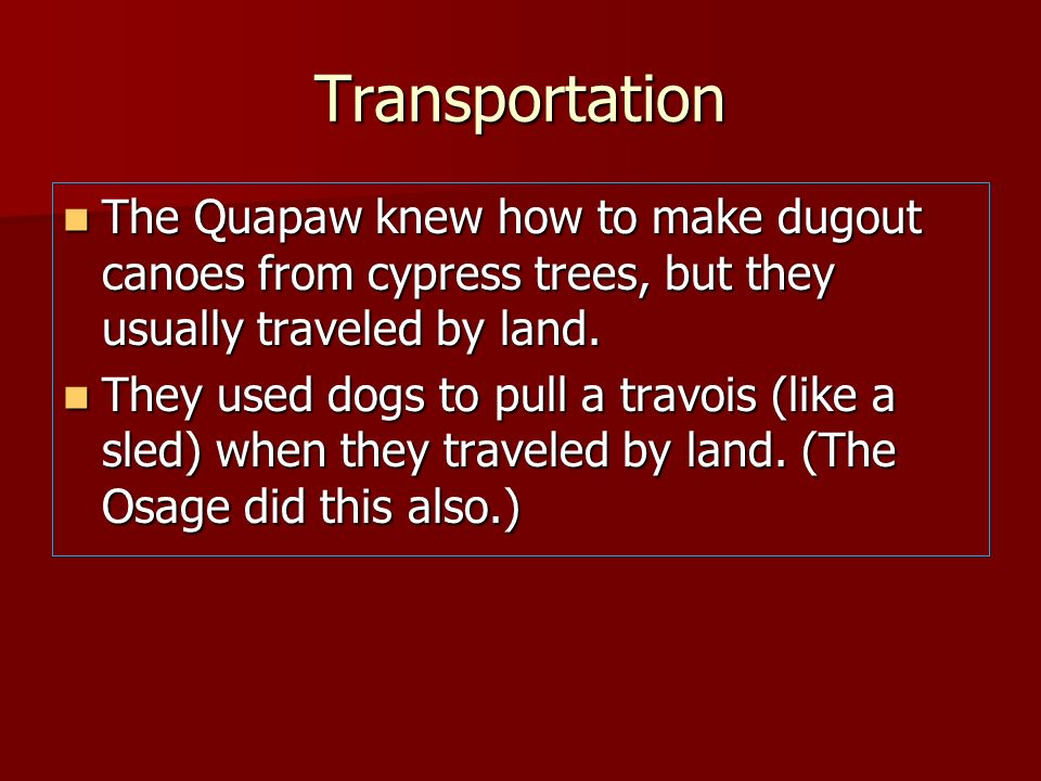 Transportation The Quapaw knew how to make dugout canoes from cypress trees, but they usually traveled by land. The Quapaw knew how to make dugout can