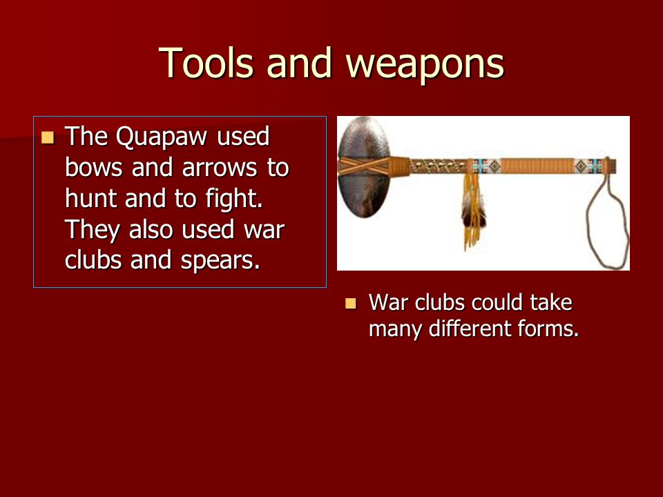 Tools and weapons The Quapaw used bows and arrows to hunt and to fight. They also used war clubs and spears. The Quapaw used bows and arrows to hunt a