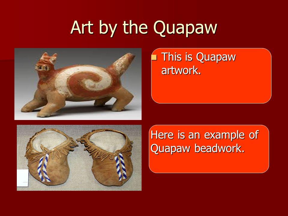 Art by the Quapaw This is Quapaw artwork. This is Quapaw artwork. Here is an example of Quapaw beadwork.
