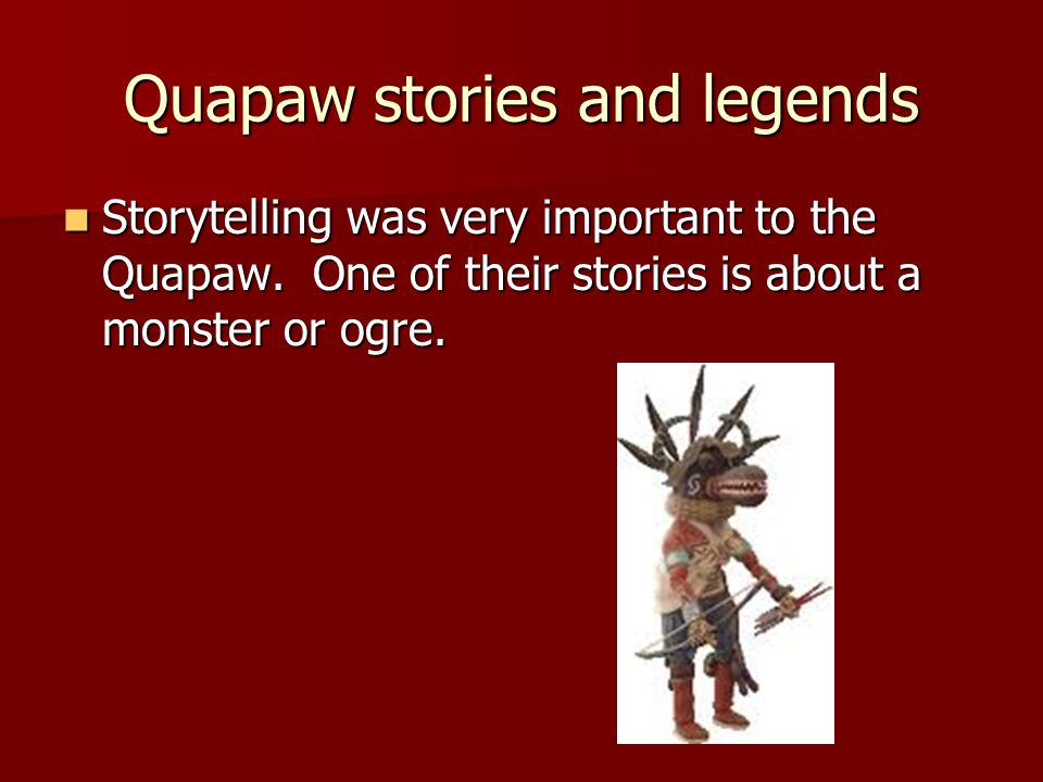Quapaw stories and legends Storytelling was very important to the Quapaw. One of their stories is about a monster or ogre. Storytelling was very impor