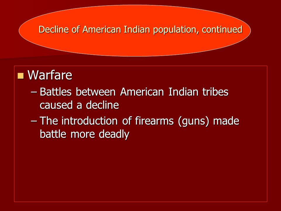 Decline of American Indian population, continued Warfare Warfare –Battles between American Indian tribes caused a decline –The introduction of firearm