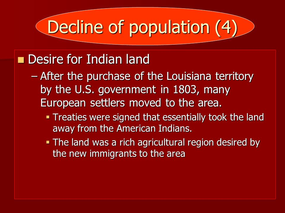 Decline of population (4) Desire for Indian land Desire for Indian land –After the purchase of the Louisiana territory by the U.S. government in 1803,