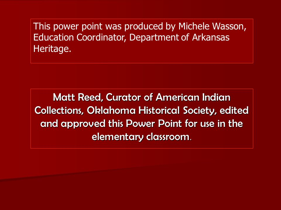 This power point was produced by Michele Wasson, Education Coordinator, Department of Arkansas Heritage. Matt Reed, Curator of American Indian Collect