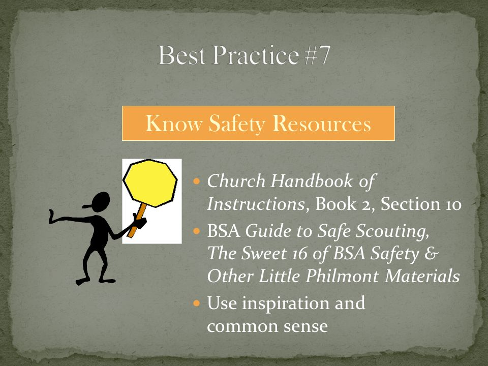 Church Handbook of Instructions, Book 2, Section 10 BSA Guide to Safe Scouting, The Sweet 16 of BSA Safety & Other Little Philmont Materials Use inspiration and common sense Know Safety Resources
