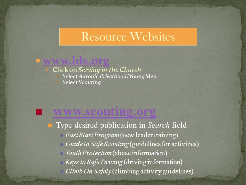 Click on Serving in the Church Select Aaronic Priesthood/Young Men Select Scouting Resource Websites   Type desired publication in Search field Fast Start Program (new leader training) Guide to Safe Scouting (guidelines for activities) Youth Protection (abuse information) Keys to Safe Driving (driving information) Climb On Safely (climbing activity guidelines)