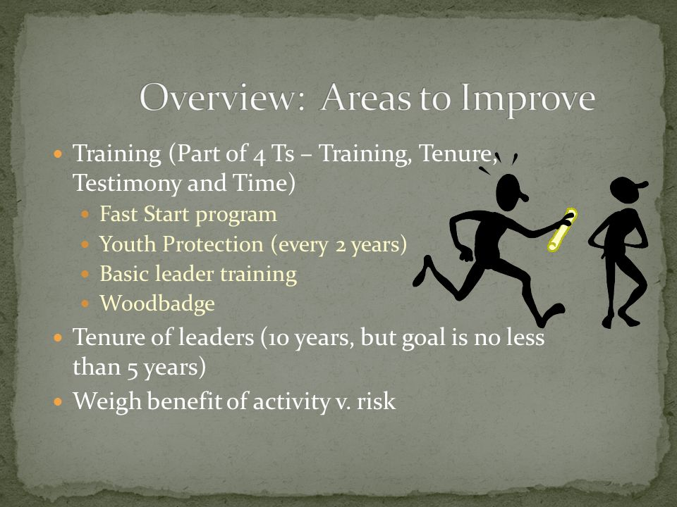 Training (Part of 4 Ts – Training, Tenure, Testimony and Time) Fast Start program Youth Protection (every 2 years) Basic leader training Woodbadge Tenure of leaders (10 years, but goal is no less than 5 years) Weigh benefit of activity v.