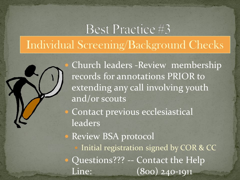 Church leaders -Review membership records for annotations PRIOR to extending any call involving youth and/or scouts Contact previous ecclesiastical leaders Review BSA protocol Initial registration signed by COR & CC Questions .