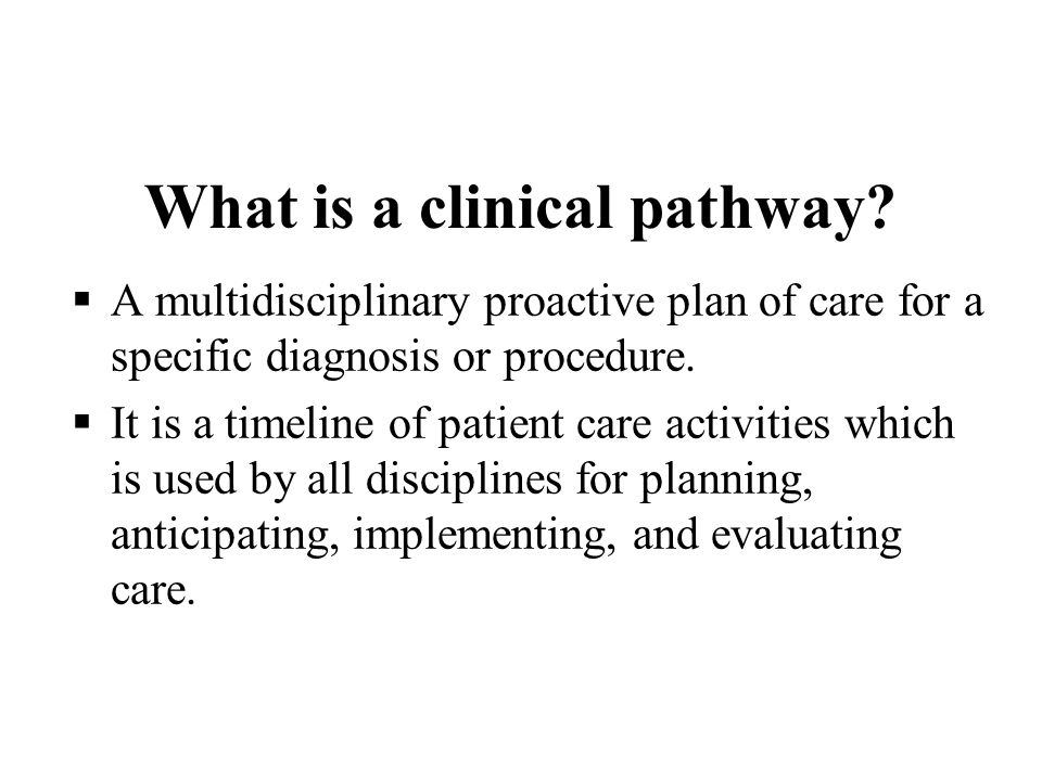 What is a clinical pathway? A multidisciplinary proactive plan of care for a specific diagnosis or procedure. It is a timeline of patient care activit
