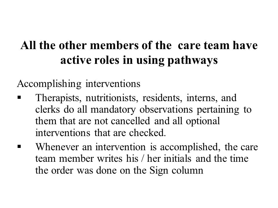 All the other members of the care team have active roles in using pathways Accomplishing interventions Therapists, nutritionists, residents, interns,