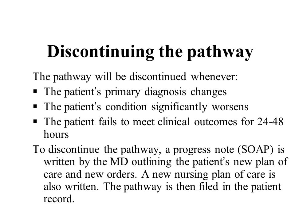 Discontinuing the pathway The pathway will be discontinued whenever: The patient s primary diagnosis changes The patient s condition significantly wor