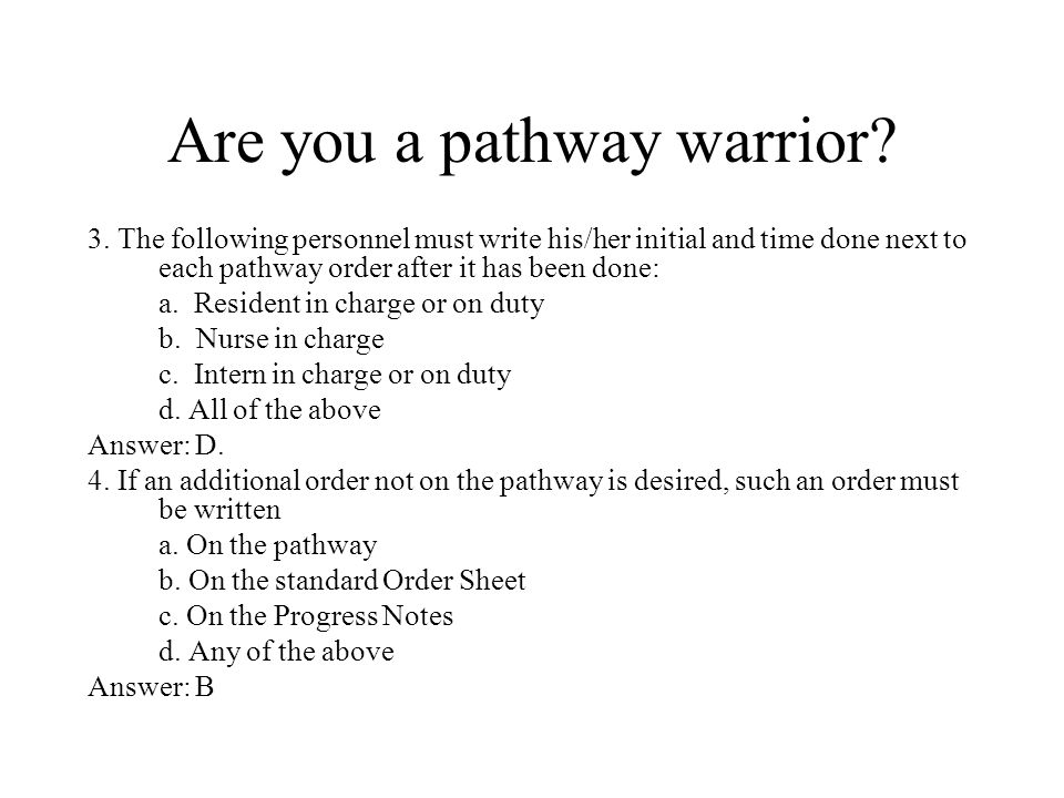 Are you a pathway warrior? 3. The following personnel must write his/her initial and time done next to each pathway order after it has been done: a. R