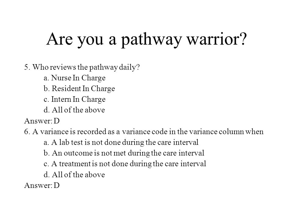 Are you a pathway warrior? 5. Who reviews the pathway daily? a. Nurse In Charge b. Resident In Charge c. Intern In Charge d. All of the above Answer: