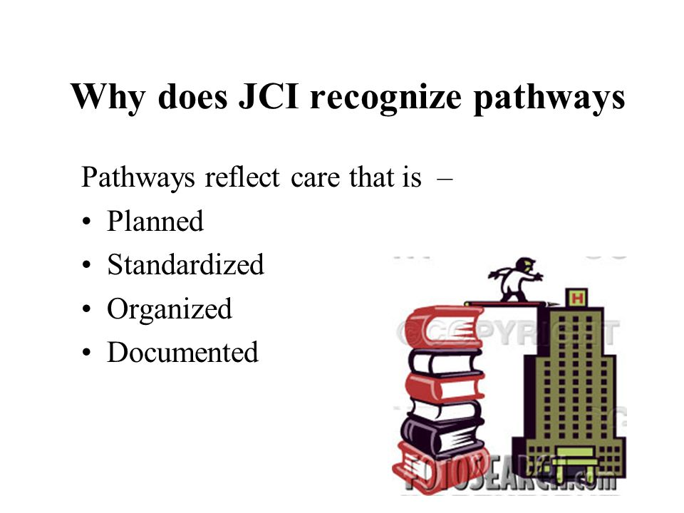 Why does JCI recognize pathways Pathways reflect care that is – Planned Standardized Organized Documented