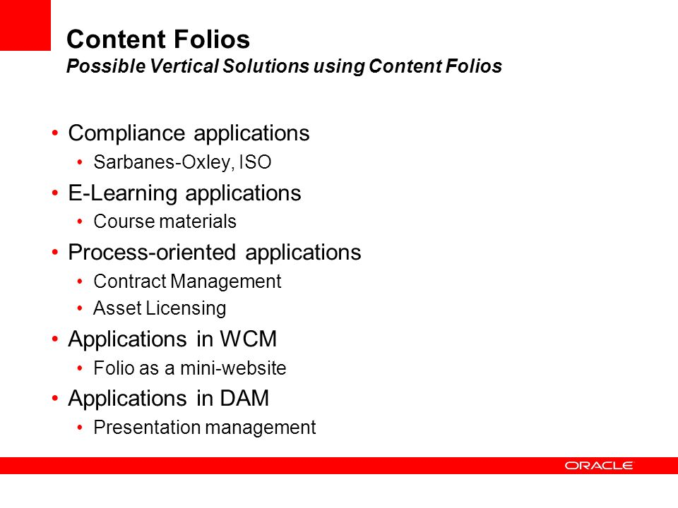 Content Folios Possible Vertical Solutions using Content Folios Compliance applications Sarbanes-Oxley, ISO E-Learning applications Course materials P