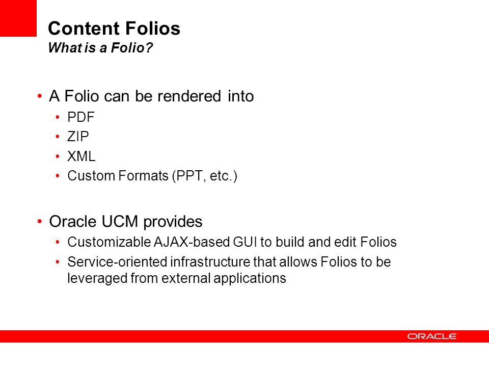 Content Folios What is a Folio? A Folio can be rendered into PDF ZIP XML Custom Formats (PPT, etc.) Oracle UCM provides Customizable AJAX-based GUI to