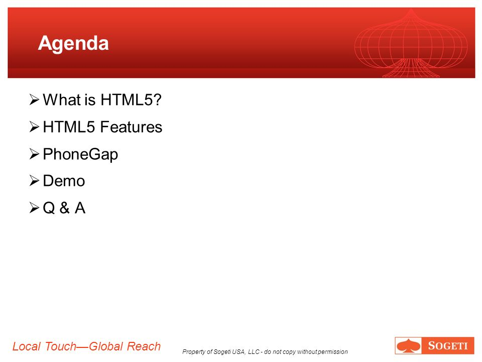 Local TouchGlobal Reach Property of Sogeti USA, LLC - do not copy without permission Agenda What is HTML5? HTML5 Features PhoneGap Demo Q & A
