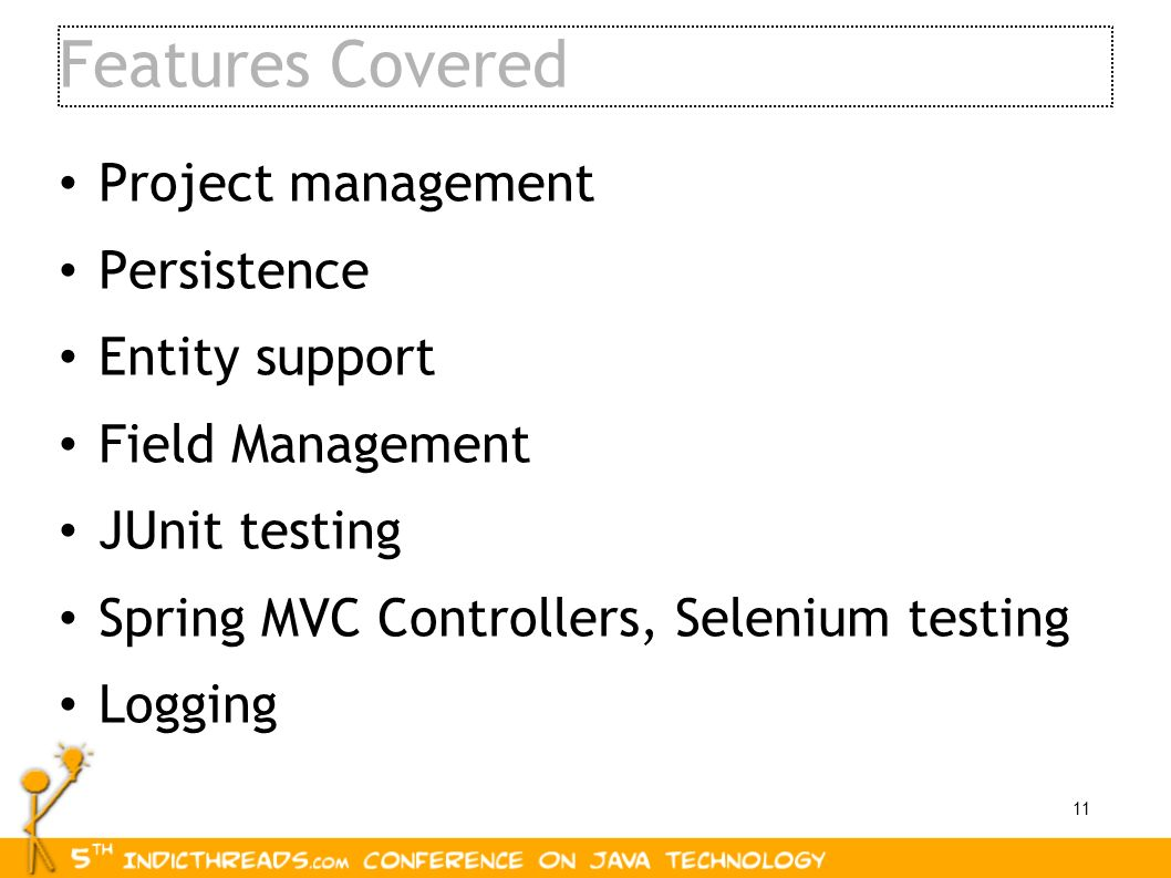 11 Features Covered Project management Persistence Entity support Field Management JUnit testing Spring MVC Controllers, Selenium testing Logging