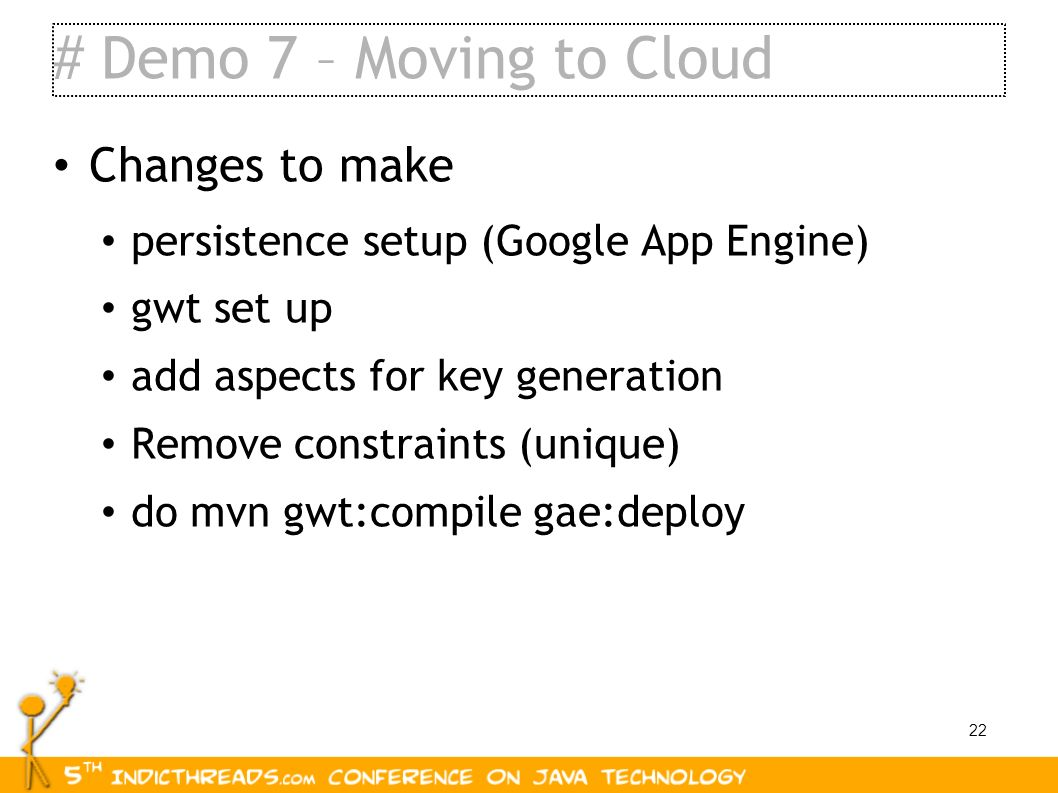 22 # Demo 7 – Moving to Cloud Changes to make persistence setup (Google App Engine) gwt set up add aspects for key generation Remove constraints (uniq