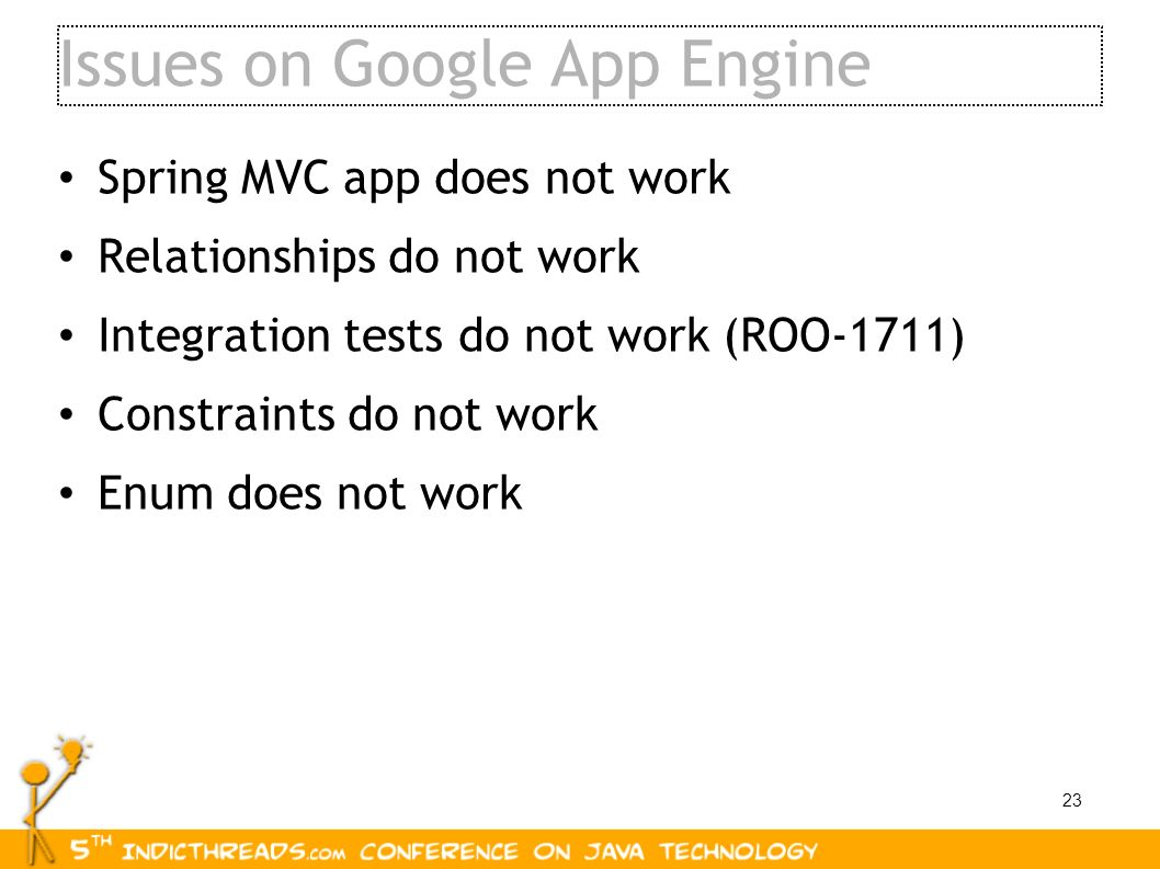 23 Issues on Google App Engine Spring MVC app does not work Relationships do not work Integration tests do not work (ROO-1711) Constraints do not work