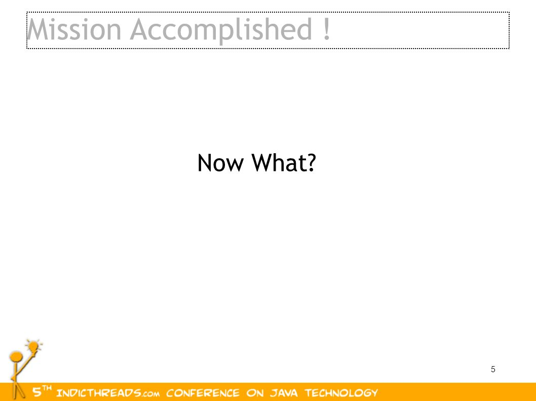 5 Mission Accomplished ! Now What?