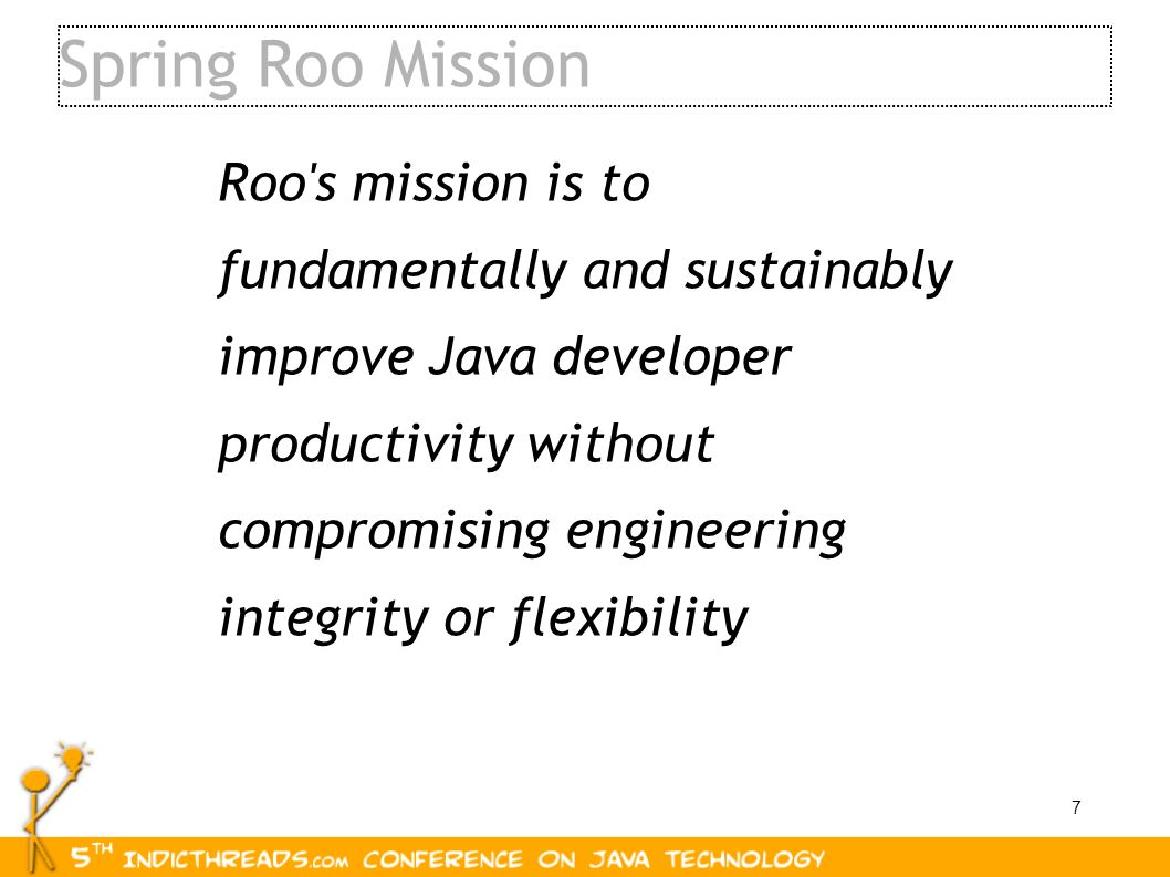 7 Spring Roo Mission Roo's mission is to fundamentally and sustainably improve Java developer productivity without compromising engineering integrity