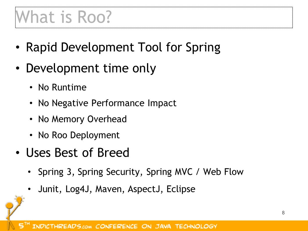 8 What is Roo? Rapid Development Tool for Spring Development time only No Runtime No Negative Performance Impact No Memory Overhead No Roo Deployment