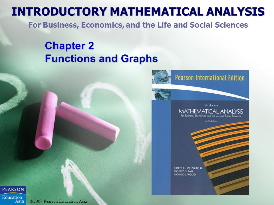 INTRODUCTORY MATHEMATICAL ANALYSIS For Business, Economics, and the Life and Social Sciences 2007 Pearson Education Asia Chapter 2 Functions and Graph