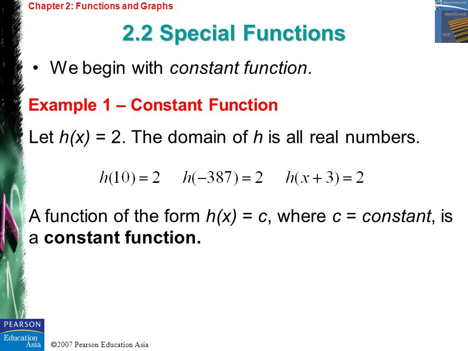 2007 Pearson Education Asia Chapter 2: Functions and Graphs 2.2 Special Functions Example 1 – Constant Function We begin with constant function. Let h