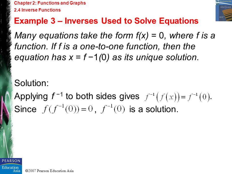 2007 Pearson Education Asia Chapter 2: Functions and Graphs 2.4 Inverse Functions Example 3 – Inverses Used to Solve Equations Many equations take the