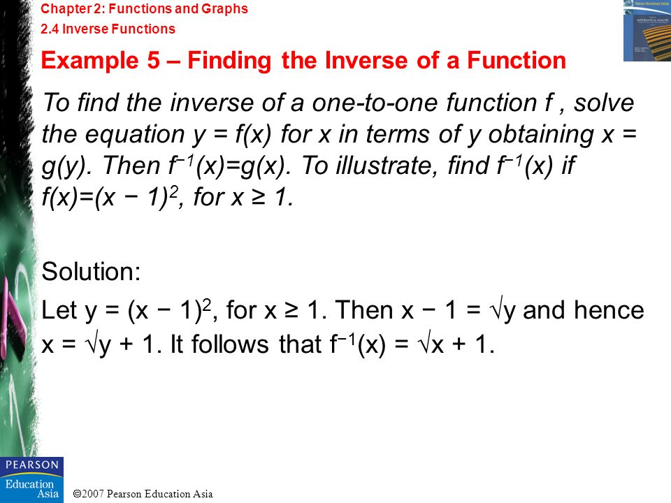 2007 Pearson Education Asia Chapter 2: Functions and Graphs 2.4 Inverse Functions Example 5 – Finding the Inverse of a Function To find the inverse of
