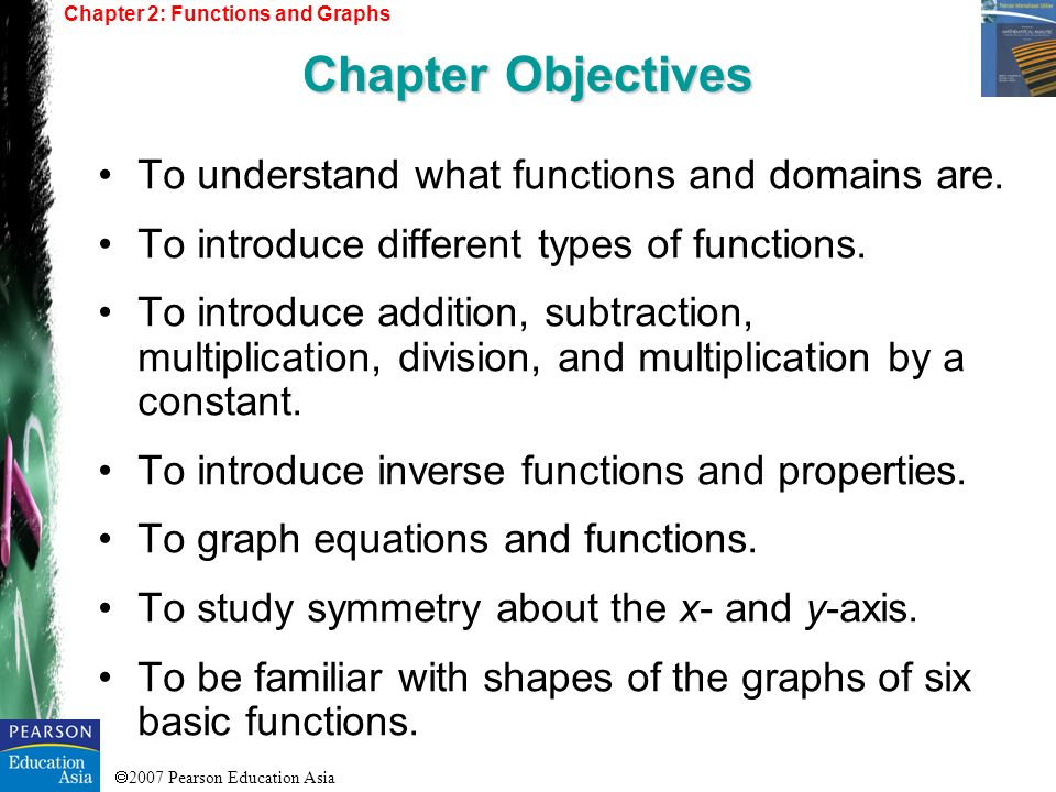 2007 Pearson Education Asia Functions Special Functions Combinations of Functions Inverse Functions Graphs in Rectangular Coordinates Symmetry Translations and Reflections Chapter 2: Functions and Graphs Chapter Outline 2.1) 2.2) 2.3) 2.4) 2.5) 2.6) 2.7)