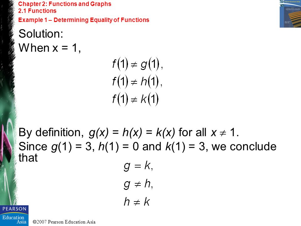 2007 Pearson Education Asia Chapter 2: Functions and Graphs 2.1 Functions Example 1 – Determining Equality of Functions Solution: When x = 1, By defin