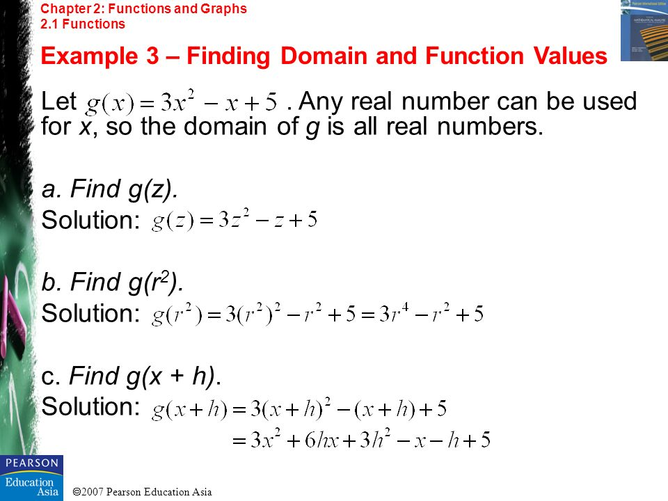 2007 Pearson Education Asia Chapter 2: Functions and Graphs 2.1 Functions Example 3 – Finding Domain and Function Values Let. Any real number can be u