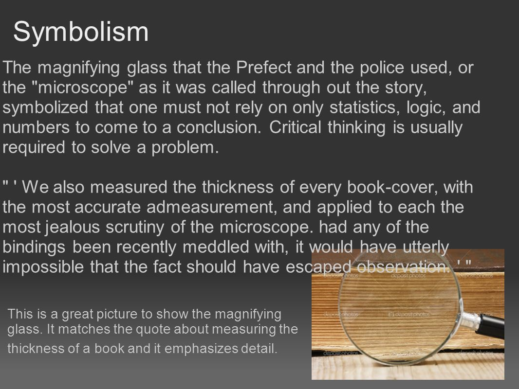 Symbolism The magnifying glass that the Prefect and the police used, or the microscope as it was called through out the story, symbolized that one must not rely on only statistics, logic, and numbers to come to a conclusion.