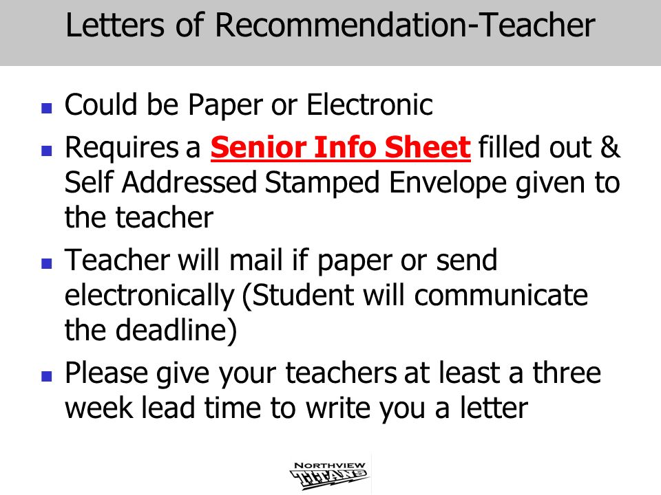 Letters of Recommendation-Teacher Could be Paper or Electronic Requires a Senior Info Sheet filled out & Self Addressed Stamped Envelope given to the