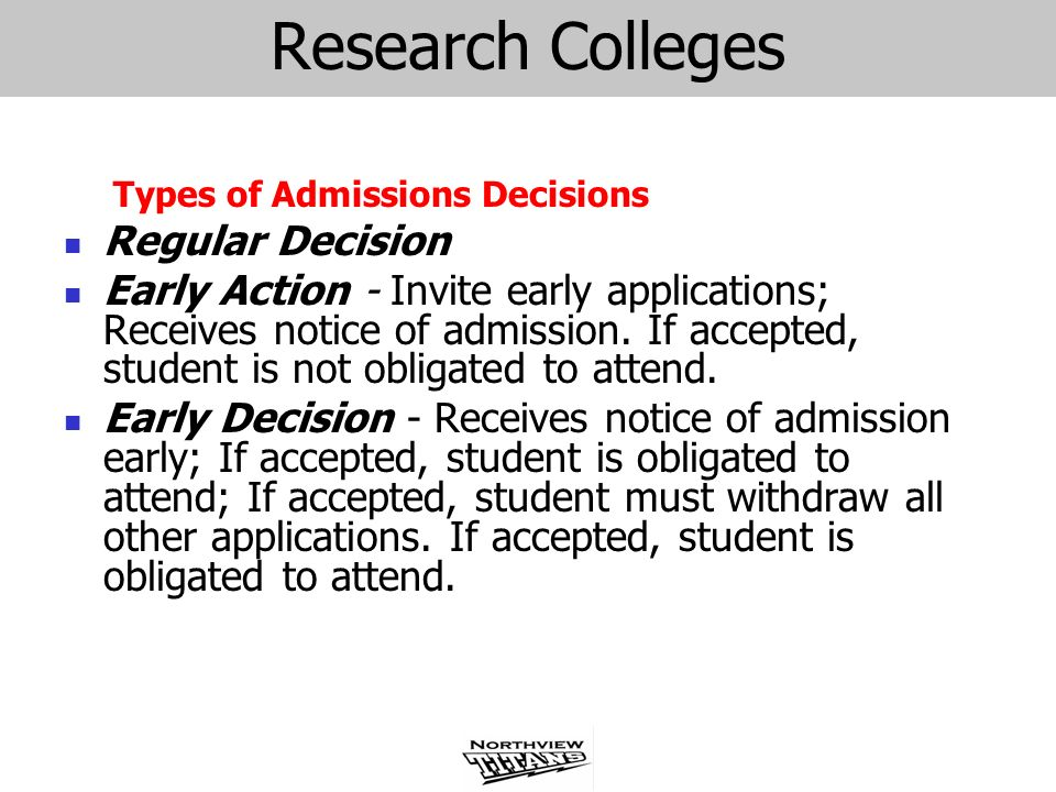 Research Colleges Types of Admissions Decisions Regular Decision Early Action - Invite early applications; Receives notice of admission. If accepted,