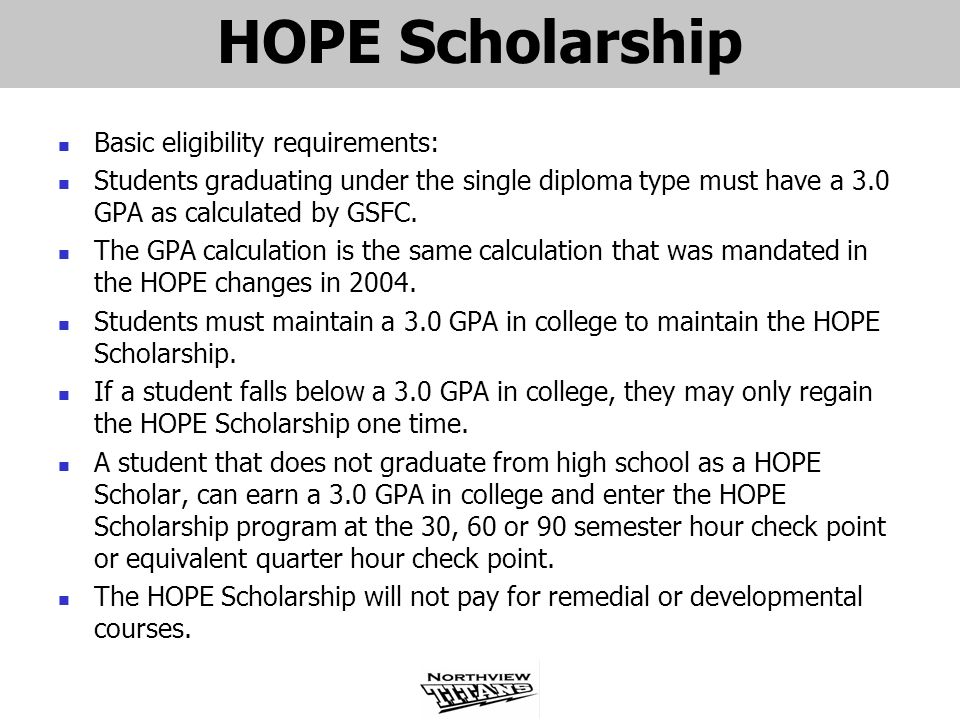 HOPE Scholarship Basic eligibility requirements: Students graduating under the single diploma type must have a 3.0 GPA as calculated by GSFC. The GPA