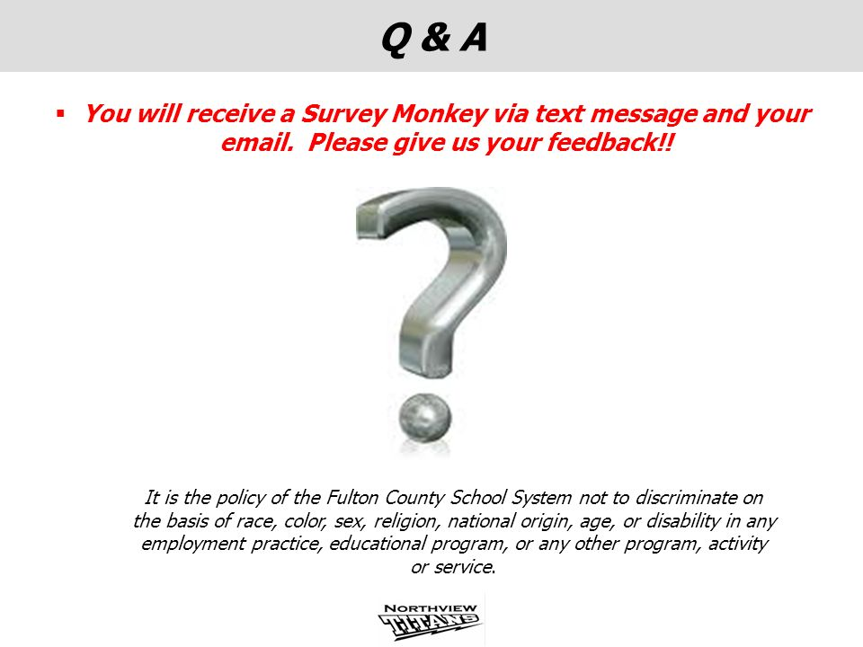 Q & A You will receive a Survey Monkey via text message and your email. Please give us your feedback!! It is the policy of the Fulton County School Sy