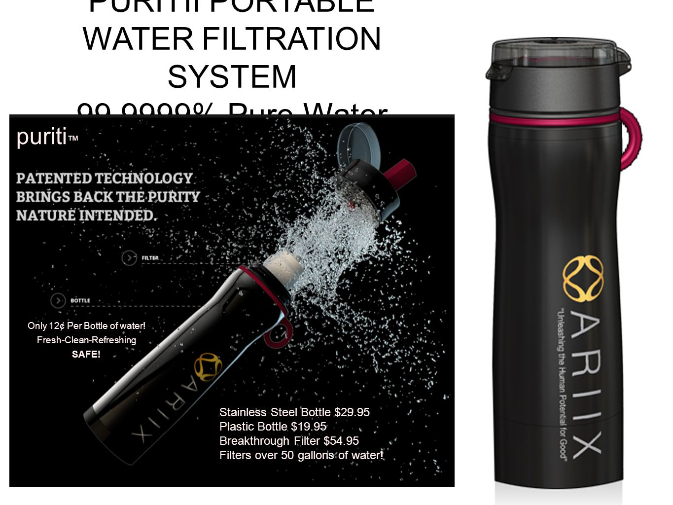 PURITII PORTABLE WATER FILTRATION SYSTEM 99.9999% Pure Water puriti Stainless Steel Bottle $29.95 Plastic Bottle $19.95 Breakthrough Filter $54.95 Fil