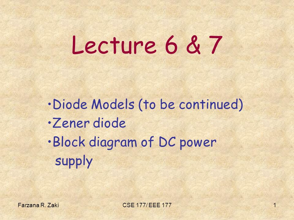 Farzana R. ZakiCSE 177/ EEE 1771 Lecture 6 & 7 Diode Models (to be continued) Zener diode Block diagram of DC power supply