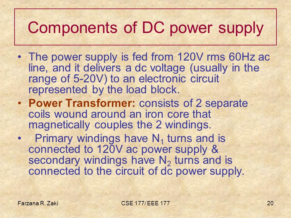 Farzana R. ZakiCSE 177/ EEE 17720 Components of DC power supply The power supply is fed from 120V rms 60Hz ac line, and it delivers a dc voltage (usua
