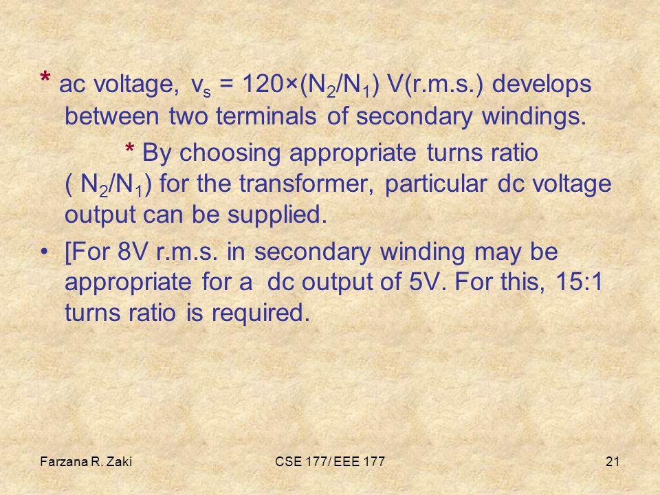 Farzana R. ZakiCSE 177/ EEE 17721 * ac voltage, v s = 120×(N 2 /N 1 ) V(r.m.s.) develops between two terminals of secondary windings. * By choosing ap