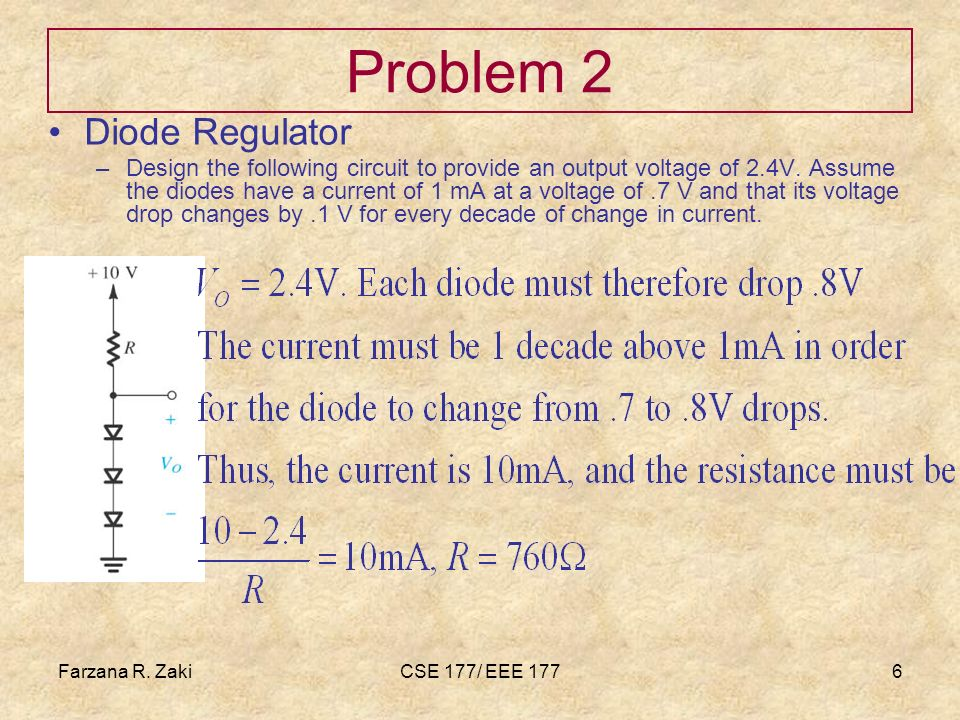 Farzana R. ZakiCSE 177/ EEE 1776 Problem 2 Diode Regulator –Design the following circuit to provide an output voltage of 2.4V. Assume the diodes have