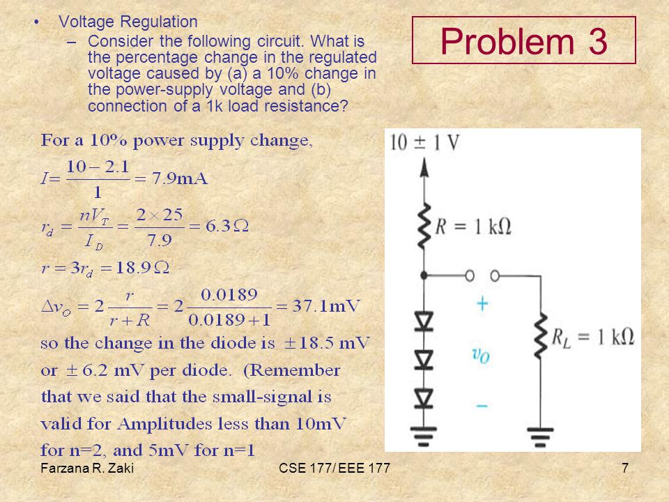 Farzana R. ZakiCSE 177/ EEE 1777 Problem 3 Voltage Regulation –Consider the following circuit. What is the percentage change in the regulated voltage
